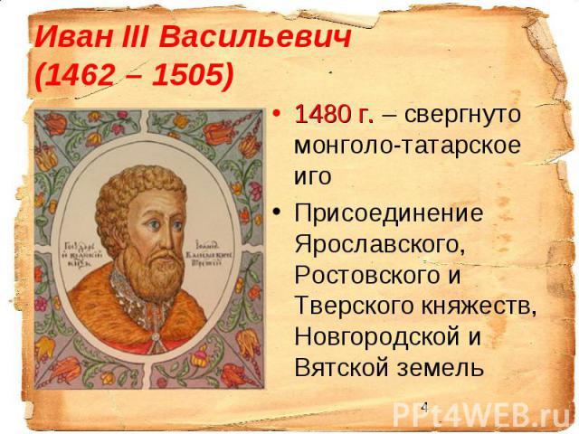 Иван III Васильевич (1462 – 1505)1480 г. – свергнуто монголо-татарское иго Присоединение Ярославского, Ростовского и Тверского княжеств, Новгородской и Вятской земель