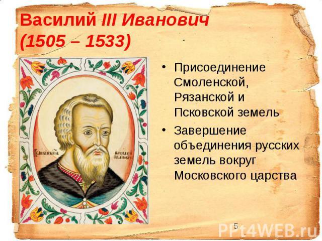 Василий III Иванович (1505 – 1533) Присоединение Смоленской, Рязанской и Псковской земель Завершение объединения русских земель вокруг Московского царства