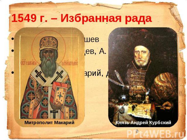 1549 г. – Избранная радаГлава – А.В. Адашев Князья Д. Курлядев, А. Курбский, М. Воротынский Митрополит Макарий, духовник царя Сильвестр