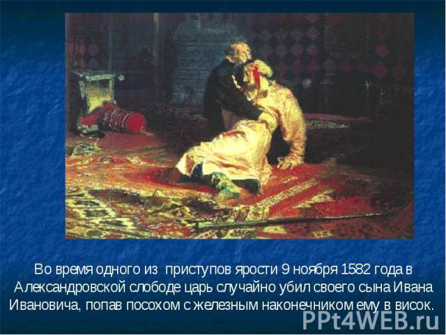 Во время одного из приступов ярости 9 ноября 1582 года в Александровской слободе царь случайно убил своего сына Ивана Ивановича, попав посохом с железным наконечником ему в висок.