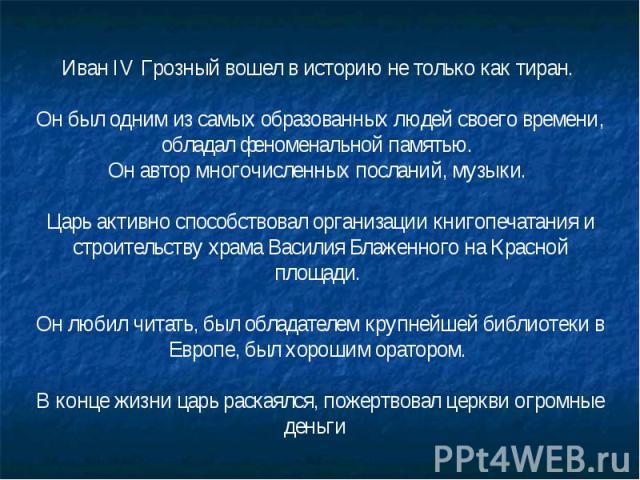 Иван IV Грозный вошел в историю не только как тиран. Он был одним из самых образованных людей своего времени, обладал феноменальной памятью. Он автор многочисленных посланий, музыки. Царь активно способствовал организации книгопечатания и строительс…