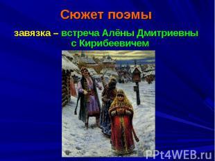 Сюжет поэмызавязка – встреча Алёны Дмитриевны с Кирибеевичем