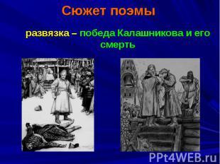 Сюжет поэмы развязка – победа Калашникова и его смерть