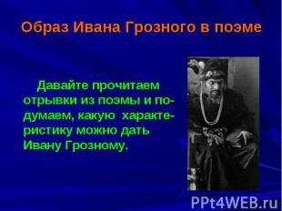 Образ Ивана Грозного в поэме Давайте прочитаем отрывки из поэмы и по-думаем, как