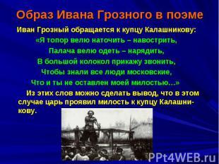 Образ Ивана Грозного в поэмеИван Грозный обращается к купцу Калашникову: «Я топо