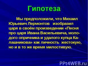 Гипотеза Мы предположили, что Михаил Юрьевич Лермонтов изобразил царя в своём пр