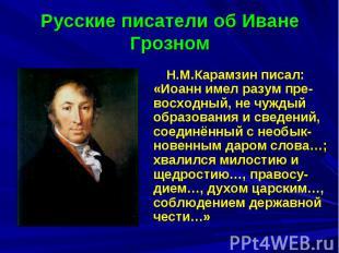 Русские писатели об Иване Грозном Н.М.Карамзин писал: «Иоанн имел разум пре-восх