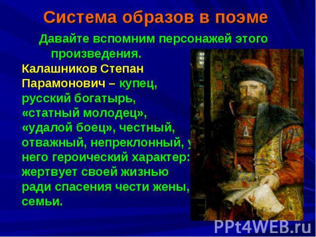 Система образов в поэмеДавайте вспомним персонажей этого произведения. Калашников Степан Парамонович – купец, русский богатырь, «статный молодец», «удалой боец», честный, отважный, непреклонный, у него героический характер: жертвует своей жизнью рад…