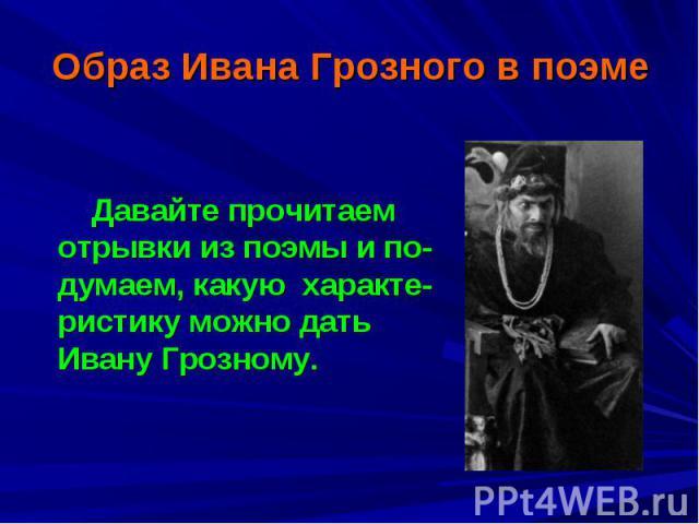 Образ Ивана Грозного в поэме Давайте прочитаем отрывки из поэмы и по-думаем, какую характе-ристику можно дать Ивану Грозному.