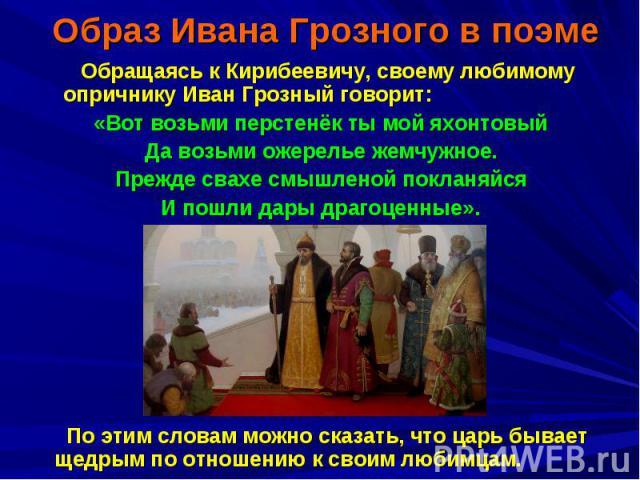 Обращаясь к Кирибеевичу, своему любимому опричнику Иван Грозный говорит: «Вот возьми перстенёк ты мой яхонтовый Да возьми ожерелье жемчужное. Прежде свахе смышленой покланяйся И пошли дары драгоценные». По этим словам можно сказать, что царь бывает …
