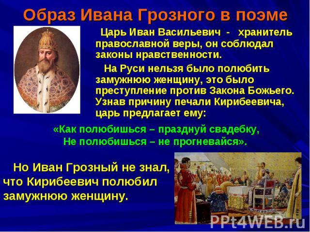 Образ Ивана Грозного в поэме Царь Иван Васильевич - хранитель православной веры, он соблюдал законы нравственности. На Руси нельзя было полюбить замужнюю женщину, это было преступление против Закона Божьего. Узнав причину печали Кирибеевича, царь пр…