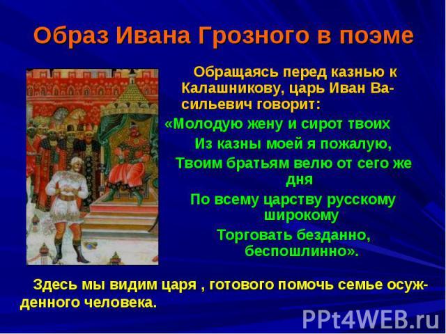Образ Ивана Грозного в поэме Обращаясь перед казнью к Калашникову, царь Иван Ва-сильевич говорит: «Молодую жену и сирот твоих Из казны моей я пожалую, Твоим братьям велю от сего же дня По всему царству русскому широкому Торговать безданно, беспошлин…