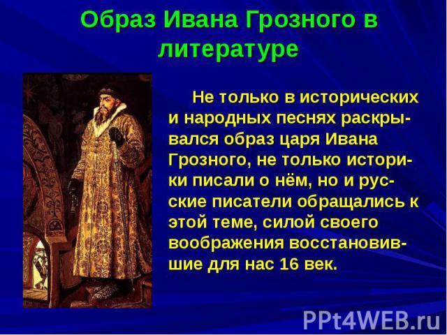 Образ Ивана Грозного в литературе Не только в исторических и народных песнях раскры-вался образ царя Ивана Грозного, не только истори-ки писали о нём, но и рус-ские писатели обращались к этой теме, силой своего воображения восстановив-шие для нас 16 век.