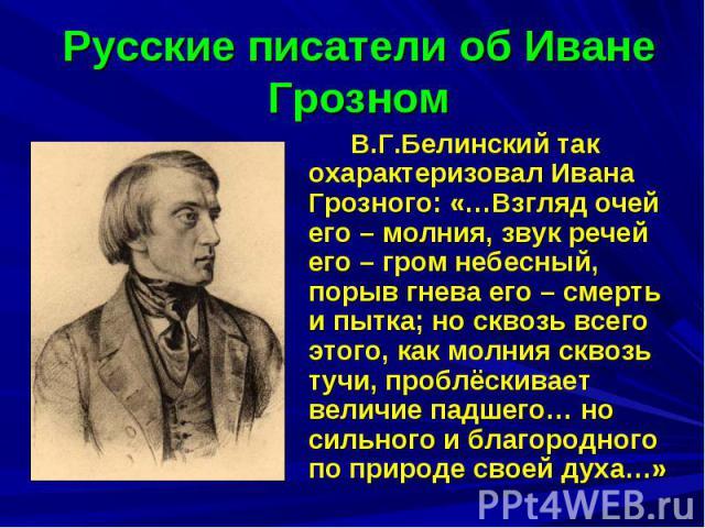 Русские писатели об Иване Грозном В.Г.Белинский так охарактеризовал Ивана Грозного: «…Взгляд очей его – молния, звук речей его – гром небесный, порыв гнева его – смерть и пытка; но сквозь всего этого, как молния сквозь тучи, проблёскивает величие па…