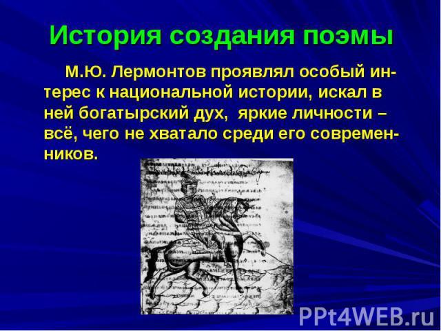 История создания поэмы М.Ю. Лермонтов проявлял особый ин-терес к национальной истории, искал в ней богатырский дух, яркие личности – всё, чего не хватало среди его современ-ников.