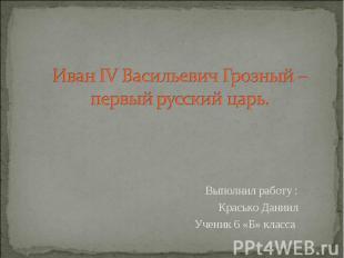Иван IV Васильевич Грозный – первый русский царь Выполнил работу : Красько Дании