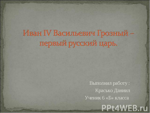 Иван IV Васильевич Грозный – первый русский царь Выполнил работу : Красько Даниил Ученик 6 «Б» класса