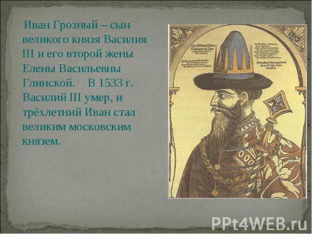 Иван Грозный – сын великого князя Василия III и его второй жены Елены Васильевны Глинской. В 1533 г. Василий III умер, и трёхлетний Иван стал великим московским князем.