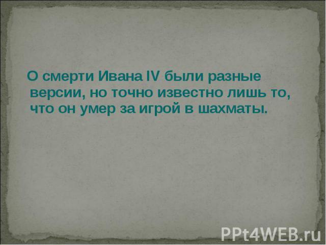 О смерти Ивана IV были разные версии, но точно известно лишь то, что он умер за игрой в шахматы.