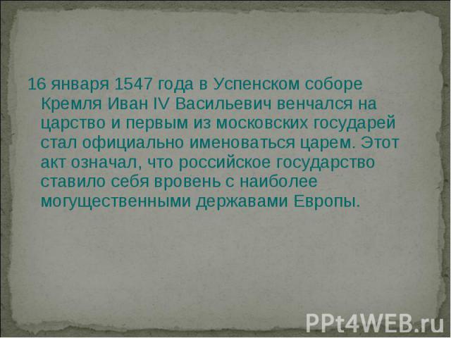 Коронация Ивана IV 16 января 1547 года в Успенском соборе Кремля Иван IV Васильевич венчался на царство и первым из московских государей стал официально именоваться царем. Этот акт означал, что российское государство ставило себя вровень с наиболее …