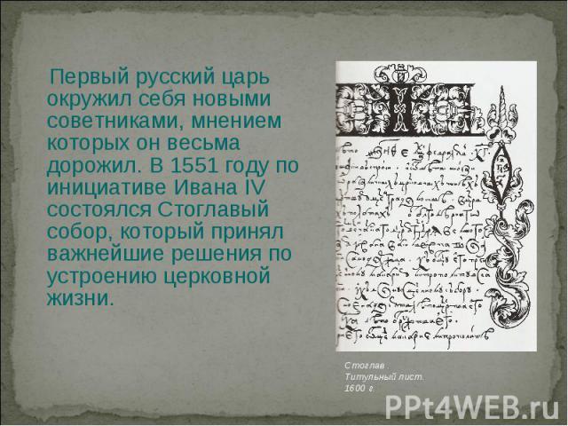Первый русский царь окружил себя новыми советниками, мнением которых он весьма дорожил. В 1551 году по инициативе Ивана IV состоялся Стоглавый собор, который принял важнейшие решения по устроению церковной жизни.
