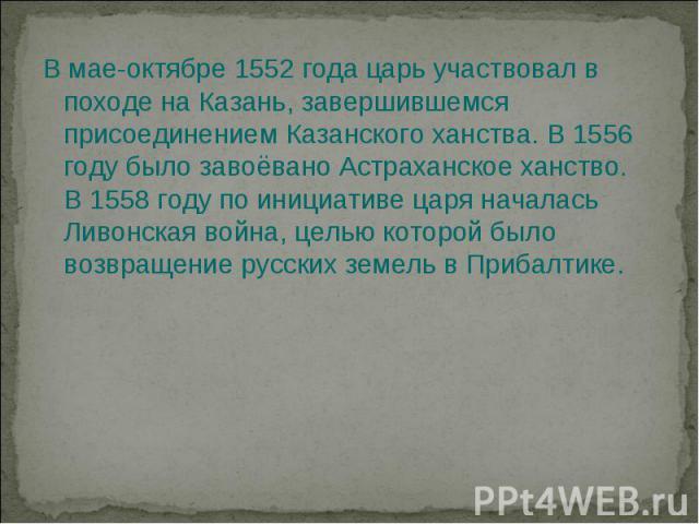 В мае-октябре 1552 года царь участвовал в походе на Казань, завершившемся присоединением Казанского ханства. В 1556 году было завоёвано Астраханское ханство. В 1558 году по инициативе царя началась Ливонская война, целью которой было возвращение рус…