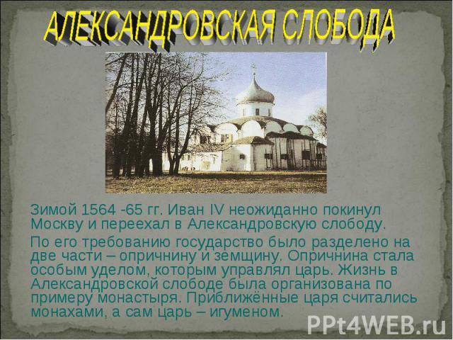 АЛЕКСАНДРОВСКАЯ СЛОБОДА Зимой 1564 -65 гг. Иван IV неожиданно покинул Москву и переехал в Александровскую слободу. По его требованию государство было разделено на две части – опричнину и земщину. Опричнина стала особым уделом, которым управлял царь.…