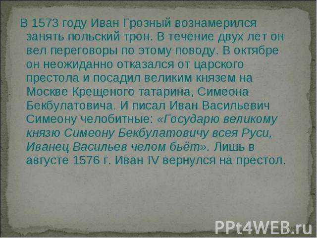 В 1573 году Иван Грозный вознамерился занять польский трон. В течение двух лет он вел переговоры по этому поводу. В октябре он неожиданно отказался от царского престола и посадил великим князем на Москве Крещеного татарина, Симеона Бекбулатовича. И …