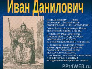 Иван Данилович Иван Дани лович — князь московский , Великий князь владимирский ,