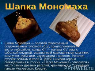 Шапка Мономаха Шапка Мономаха — золотой филигранный остроконечный головной убор,