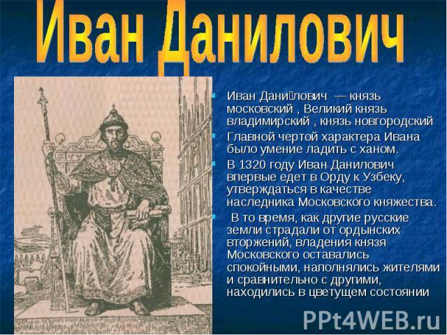 Иван Данилович Иван Дани лович — князь московский , Великий князь владимирский , князь новгородский Главной чертой характера Ивана было умение ладить с ханом. В 1320 году Иван Данилович впервые едет в Орду к Узбеку, утверждаться в качестве наследник…