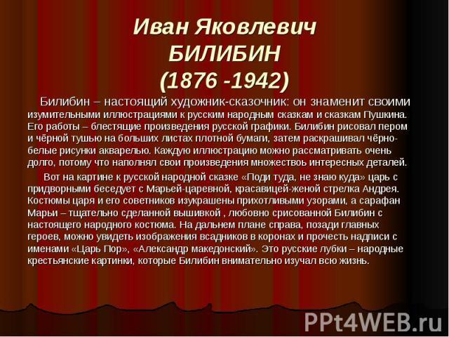 Иван Яковлевич Билибин (1876 -1942) Билибин – настоящий художник-сказочник: он знаменит своими изумительными иллюстрациями к русским народным сказкам и сказкам Пушкина. Его работы – блестящие произведения русской графики. Билибин рисовал пером и чёр…