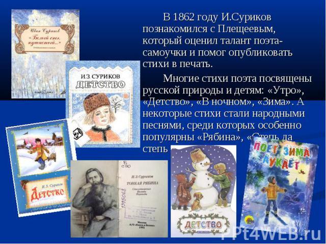 В 1862 году И.Суриков познакомился с Плещеевым, который оценил талант поэта- самоучки и помог опубликовать стихи в печать. Многие стихи поэта посвящены русской природы и детям: «Утро», «Детство», «В ночном», «Зима». А некоторые стихи стали народными…