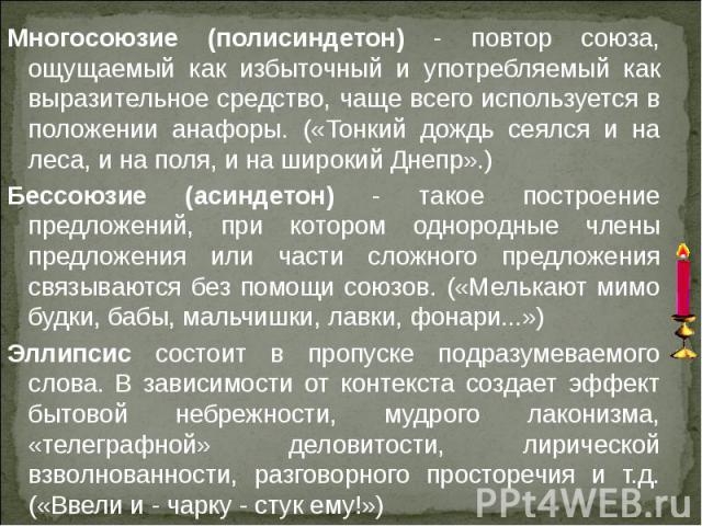 Многосоюзие (полисиндетон) - повтор союза, ощущаемый как избыточный и употребляемый как выразительное средство, чаще всего используется в положении анафоры. («Тонкий дождь сеялся и на леса, и на поля, и на широкий Днепр».) Бессоюзие (асиндетон) - та…