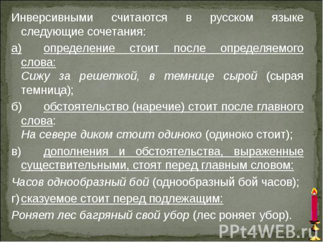 Инверсивными считаются в русском языке следующие сочетания: а) определение стоит после определяемого слова: Сижу за решеткой, в темнице сырой (сырая темница); б) обстоятельство (наречие) стоит после главного слова: На севере диком стоит одиноко (оди…