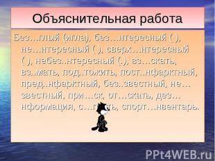 Объяснительная работаБез…глый (игла), без…нтересный ( ), не…нтересный ( ), сверх