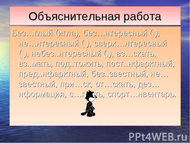 Объяснительная работаБез…глый (игла), без…нтересный ( ), не…нтересный ( ), сверх…нтересный ( ), небез..нтересный (.), вз…скать, вз..мать, под..тожить, пост..нфарктный, пред..нфарктный, без..звестный, не…звестный, при…ск, от…скать, дез…нформация, с…г…