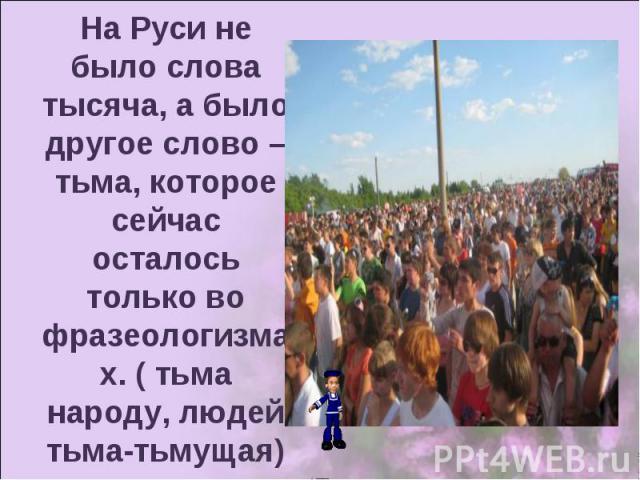 На Руси не было слова тысяча, а было другое слово – тьма, которое сейчас осталось только во фразеологизмах. ( тьма народу, людей тьма-тьмущая)