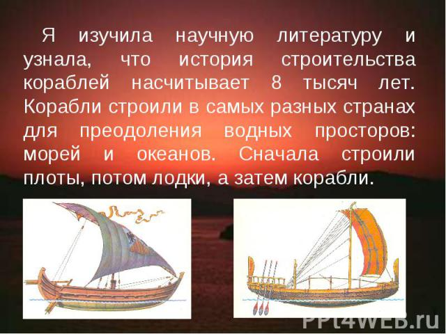 Я изучила научную литературу и узнала, что история строительства кораблей насчитывает 8 тысяч лет. Корабли строили в самых разных странах для преодоления водных просторов: морей и океанов. Сначала строили плоты, потом лодки, а затем корабли.