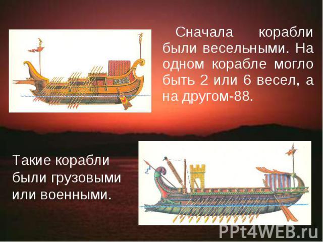 Сначала корабли были весельными. На одном корабле могло быть 2 или 6 весел, а на другом-88. Такие корабли были грузовыми или военными.