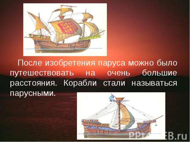 После изобретения паруса можно было путешествовать на очень большие расстояния. Корабли стали называться парусными.