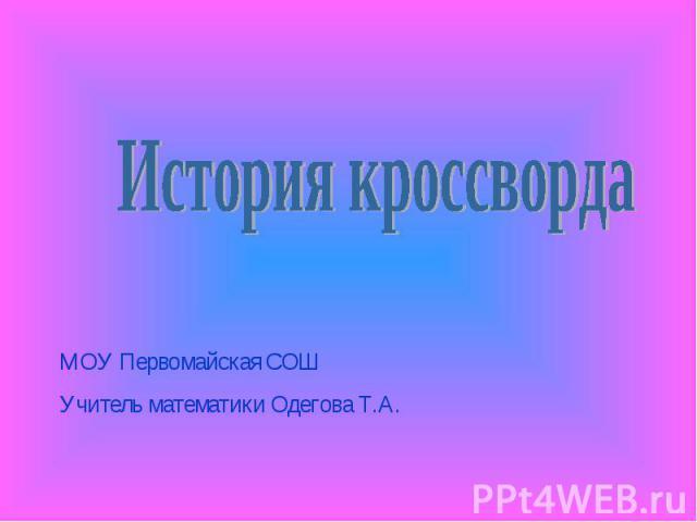 История кроссворда МОУ Первомайская СОШ Учитель математики Одегова Т.А.