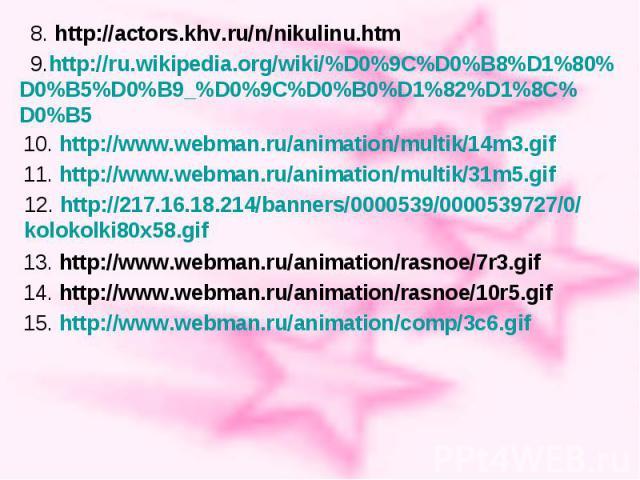 8. http://actors.khv.ru/n/nikulinu.htm 9.http://ru.wikipedia.org/wiki/%D0%9C%D0%B8%D1%80% D0%B5%D0%B9_%D0%9C%D0%B0%D1%82%D1%8C% D0%B5 10. http://www.webman.ru/animation/multik/14m3.gif 11. http://www.webman.ru/animation/multik/31m5.gif 12. http://21…