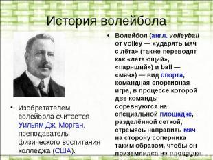 История волейбола Изобретателем волейбола считается Уильям Дж. Морган, преподава