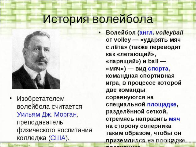 История волейбола Изобретателем волейбола считается Уильям Дж. Морган, преподаватель физического воспитания колледжа (США). Волейбол (англ. volleyball от volley — «ударять мяч с лёта» (также переводят как «летающий», «парящий») и ball — «мяч») — вид…