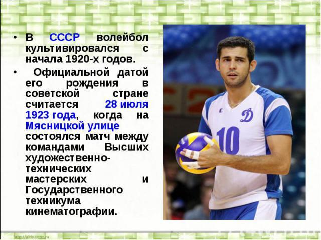В СССР волейбол культивировался с начала 1920-х годов. Официальной датой его рождения в советской стране считается 28 июля 1923 года, когда на Мясницкой улице состоялся матч между командами Высших художественно-технических мастерских и Государственн…