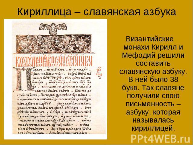 Кириллица – славянская азбука Византийские монахи Кирилл и Мефодий решили составить славянскую азбуку. В ней было 38 букв. Так славяне получили свою письменность – азбуку, которая называлась кириллицей.