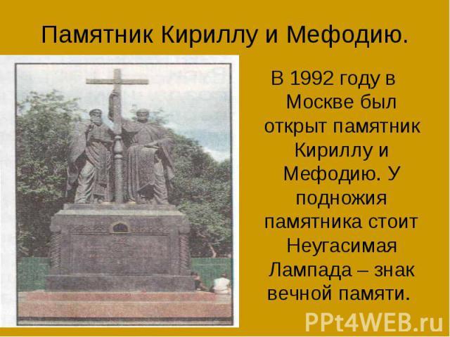 Памятник Кириллу и Мефодию.В 1992 году в Москве был открыт памятник Кириллу и Мефодию. У подножия памятника стоит Неугасимая Лампада – знак вечной памяти.