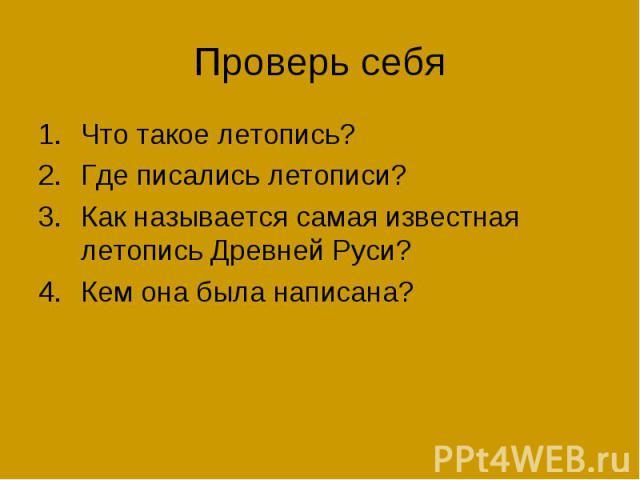 Проверь себя Что такое летопись? Где писались летописи? Как называется самая известная летопись Древней Руси? Кем она была написана?