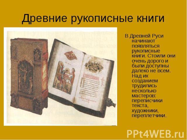 Древние рукописные книгиВ Древней Руси начинают появляться рукописные книги. Стоили они очень дорого и были доступны далеко не всем. Над их созданием трудились несколько мастеров: переписчики текста, художники, переплетчики.